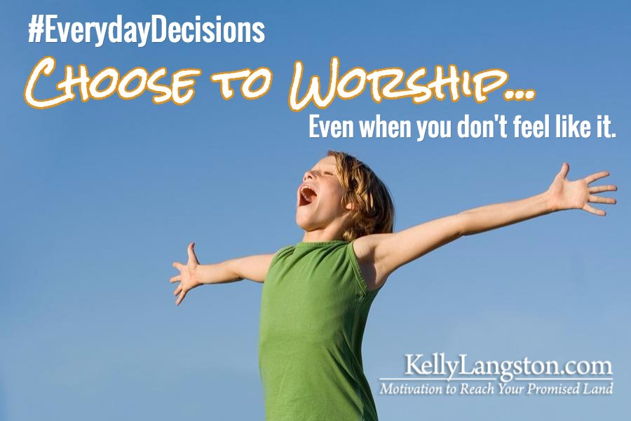 Everyday Decisions: Choose to Worship … Even When You Don't Feel Like It